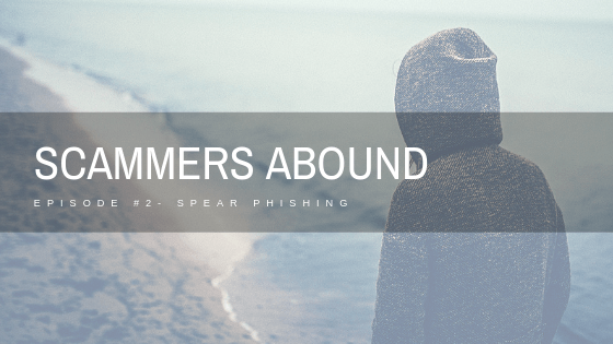 Scammers Abound – Episode #2: Spear Phishing