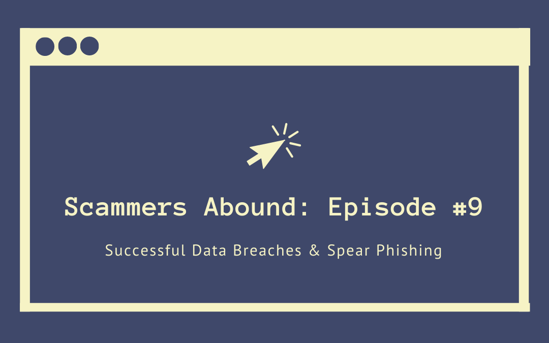 Scammers Abound – Episode #9: Successful Data Breaches & Spear Phishing